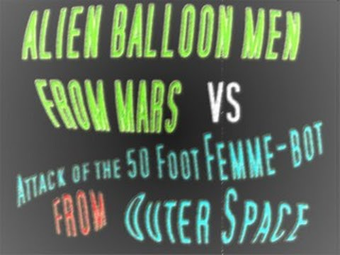 ALIEN BALLOON MEN FROM MARS VS ATTACK OF THE 50 FOOT FEMME-BOT FROM OUTER SPACE